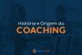 História e Origem do Coaching